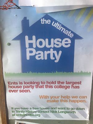poster spotted in Trinity College Dublin featuring a picture of a house with The Ultimate House Party written on it and underneath is written Ents is loking to hold the largest house party that this college has ever see, With your help we can make this happen. If you have a free house and want to go down in Trinity History contact Nick Longworth at ents@tcdsu.org