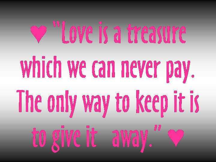 Love (Quotes N Pics): Love is a treasure which we can never pay. The only way to keep it is to give it away!