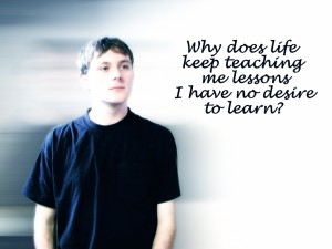 Why does life keep teaching me lessons I have no desire to learn?
