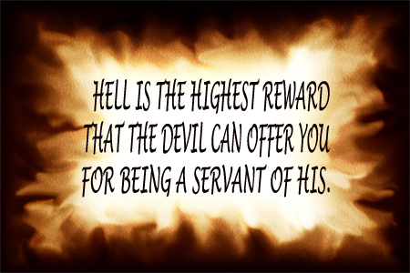 Hell is the highest reward that the devil can offer you for being a servant of his.
