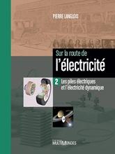 Sur la route de l'électricité Tome 2 Les piles électriques et l'électricité dynamique