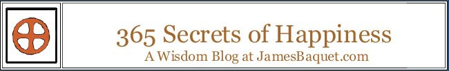 365 Secrets of Happiness: A Wisdom Blog at JamesBaquet.com
