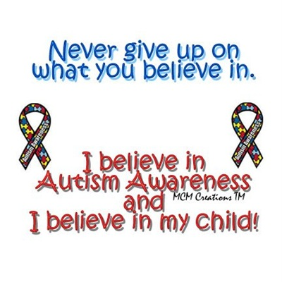 Never give up on what you believe in. I believe in Autism Awareness and I believe in my child!