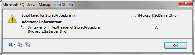 TITLE: Microsoft SQL Server Management Studio Script failed for StoredProcedure.  (Microsoft.SqlServer.Smo) For help, click: http://go.microsoft.com/fwlink?ProdName=Microsoft+SQL+Server&ProdVer=10.50.1600.1+((KJ_RTM).100402-1540+)&EvtSrc=Microsoft.SqlServer.Management.Smo.ExceptionTemplates.FailedOperationExceptionText&EvtID=Script+StoredProcedure&LinkId=20476 ADDITIONAL INFORMATION: Syntax error in TextHeader of StoredProcedure. (Microsoft.SqlServer.Smo) For help, click: http://go.microsoft.com/fwlink?ProdName=Microsoft+SQL+Server&ProdVer=10.50.1600.1+((KJ_RTM).100402-1540+)&EvtSrc=Microsoft.SqlServer.Management.Smo.ExceptionTemplates.FailedOperationExceptionText&LinkId=20476 BUTTONS: OK