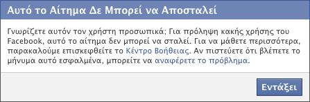 Γνωρίζετε αυτόν τον χρήστη προσωπικά; Για πρόληψη κακής χρήσης του Facebook, αυτό το αίτημα δεν μπορεί να σταλεί. Για να μάθετε περισσότερα, παρακαλούμε επισκεφθείτε το Κέντρο Βοήθειας. Αν πιστεύετε ότι βλέπετε το μήνυμα αυτό εσφαλμένα, μπορείτε να αναφέρετε το πρόβλημα.