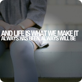 and-life-is-what-we-make-it