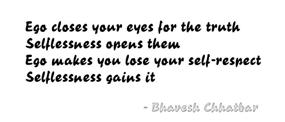 Ego closes your eyes for the truth, Selflessness opens them. Ego makes you lose your self-respect, Selflessness gains it. - Bhavesh Chhatbar