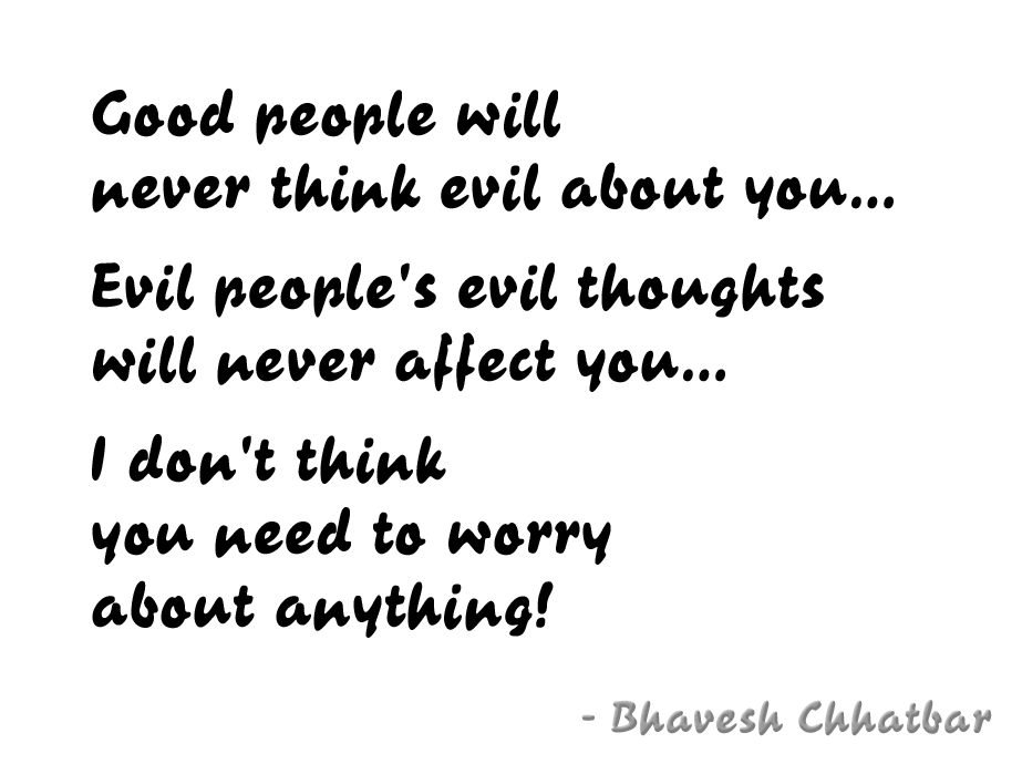 Good people will never think evil about you… Evil people's evil thoughts will never affect you… I don't think you need to worry about anything!