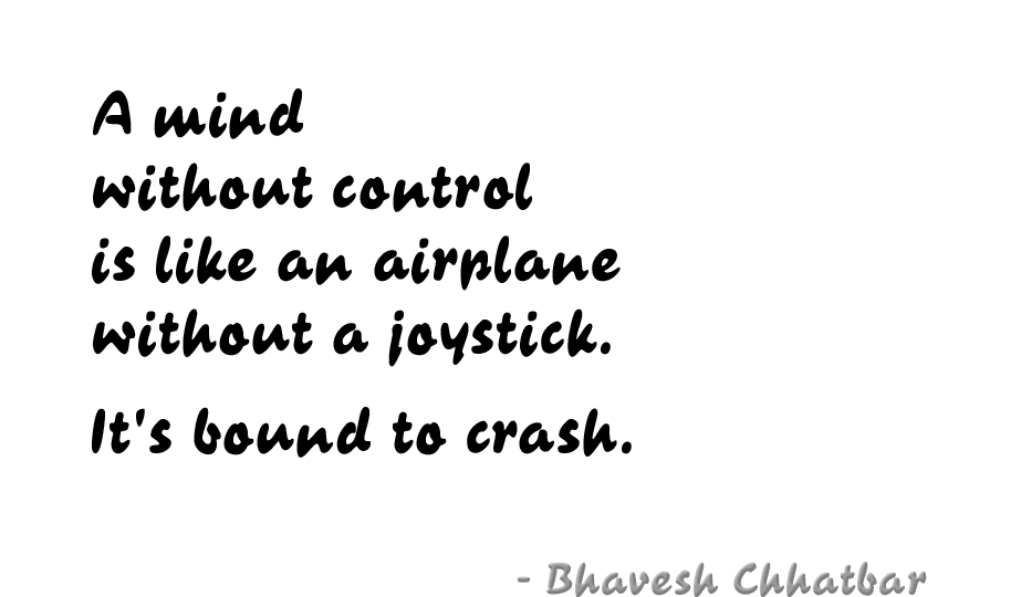A mind without control is like an airplane without a joystick. It's bound to crash. - Bhavesh Chhatbar