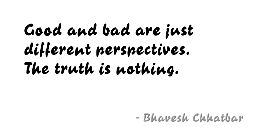 Good and bad are just different perspectives. The truth is nothing. - Bhavesh Chhatbar
