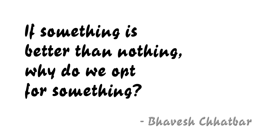 If something is better than nothing, why do we opt for something? - Bhavesh Chhatbar