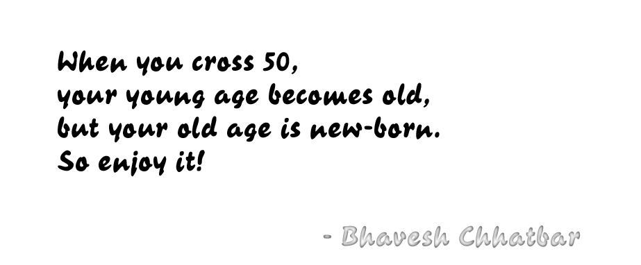 When you cross 50, your young age becomes old, but your old age is new-born. So enjoy it! - Bhavesh Chhatbar