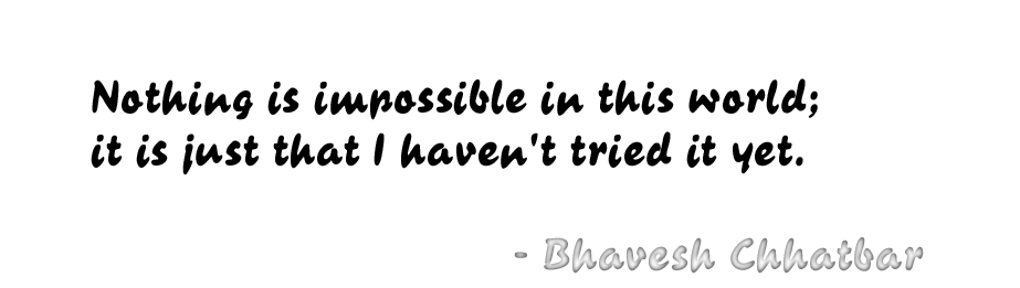 Nothing is impossible in this world; it is just that I haven't tried it yet. - Bhavesh Chhatbar