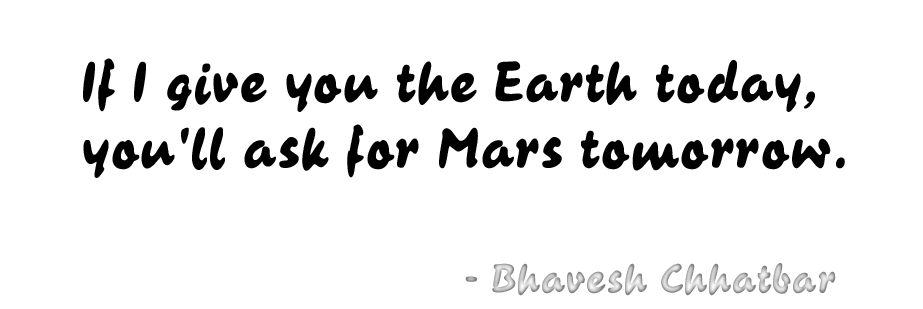 If I give you the Earth today, you'll ask for Mars tomorrow. - Bhavesh Chhatbar