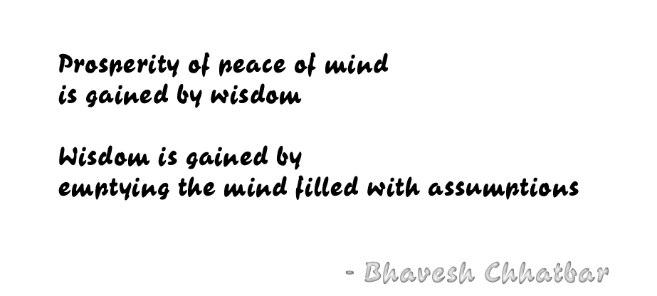 Prosperity of peace of mind is gained by wisdom. Wisdom is gained by emptying the mind filled with assumptions. - Bhavesh Chhatbar