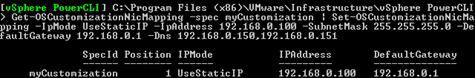 Get-OSCustomizationNicMapping -spec myCustomization   Set-OSCustomizationNicMapping -IpMode UseStaticIP -IpAddress 192.168.0.100 -SubnetMask 255.255.255.0 -DefaultGateway 192.168.0.1 -Dns 192.168.0.150,192.168.0.151