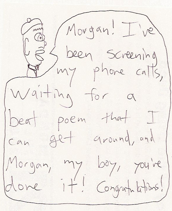 Nicholas: Morgan! I've been screening my phone calls, waiting for a beat poem that I can get around, and Morgan, my boy, you've done it! Congratulations!