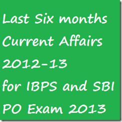Last Six months Current affairs 2012 13 for IBPS and SBI PO EXAM