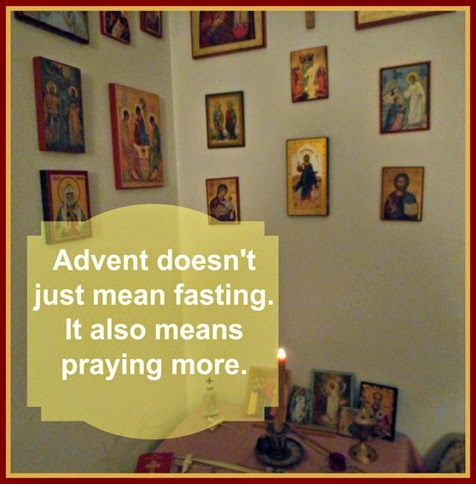 Advent ~ The Nativity Fast isn't just about food. It's also about praying more.