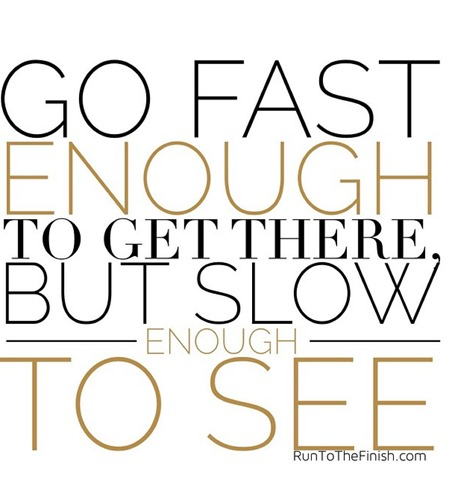 Go fast enough to get there but slow enough to see
