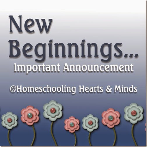 New Beginnings...important announcement at Homeschooling Hearts & Minds
