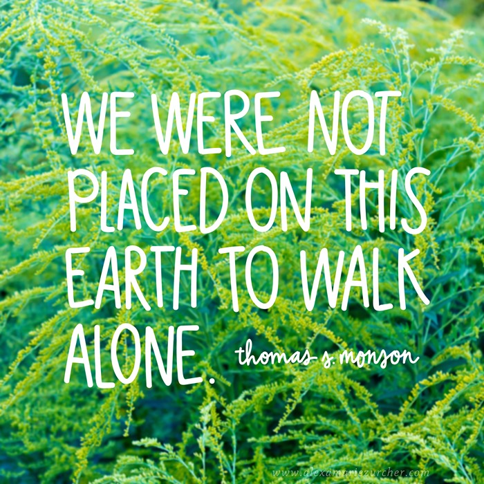 we were not placed on this earth to walk alone. thomas s monson