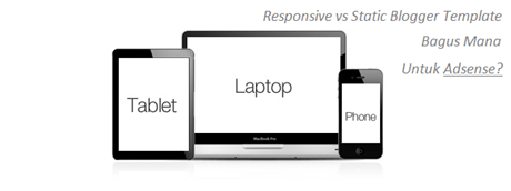 Template Blogger Responsive vs Statis, Bagus Mana Untuk Adsense?