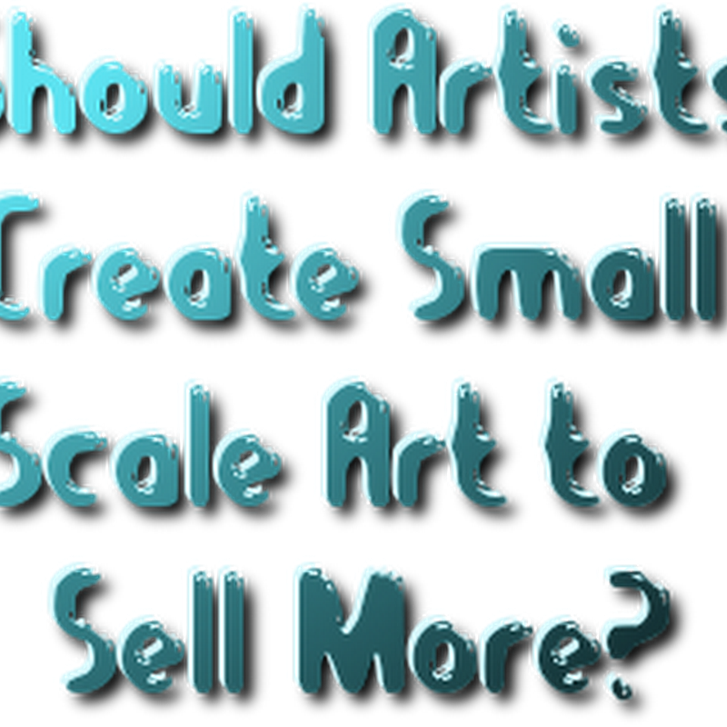 Question - Should Artists Create Smaller Artworks to Sell More?
