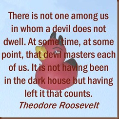 There is not one among us in whom a devil does not dwell. At some time, at some point, that devil masters each of us. It is not having been in the dark house but having left it that counts. -- Theodore Roosevelt